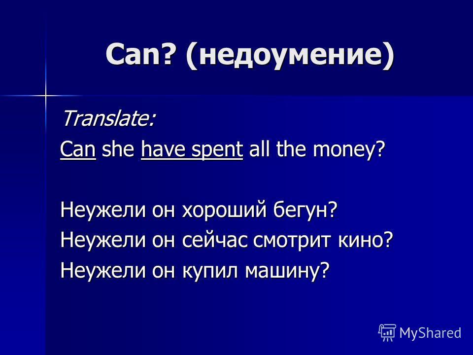 Can? (недоумение) Translate: Can she have spent all the money? Неужели он хороший бегун? Неужели он сейчас смотрит кино? Неужели он купил машину?
