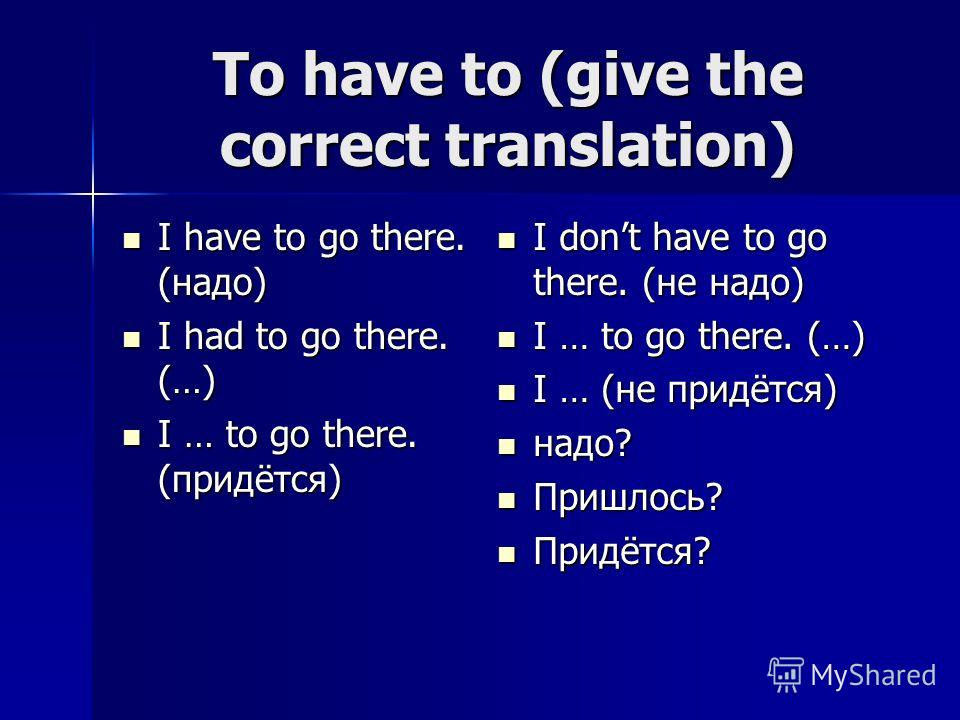 To have to (give the correct translation) I have to go there. (надо) I have to go there. (надо) I had to go there. (…) I had to go there. (…) I … to go there. (придётся) I … to go there. (придётся) I dont have to go there. (не надо) I dont have to go