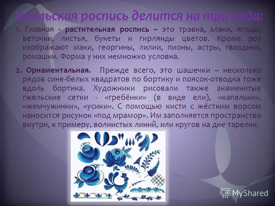1. Главная - растительная роспись – это травка, злаки, ягоды, веточки, листья, букеты и гирлянды цветов. Кроме роз изображают маки, георгины, лилии, пионы, астры, гвоздики, ромашки. Форма у них немножко условна. 2. Орнаментальная. Прежде всего, это ш