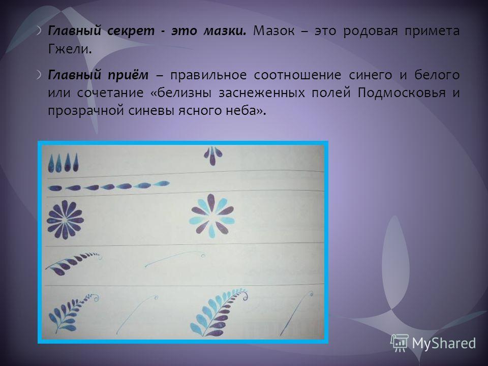 Главный секрет - это мазки. Мазок – это родовая примета Гжели. Главный приём – правильное соотношение синего и белого или сочетание «белизны заснеженных полей Подмосковья и прозрачной синевы ясного неба».