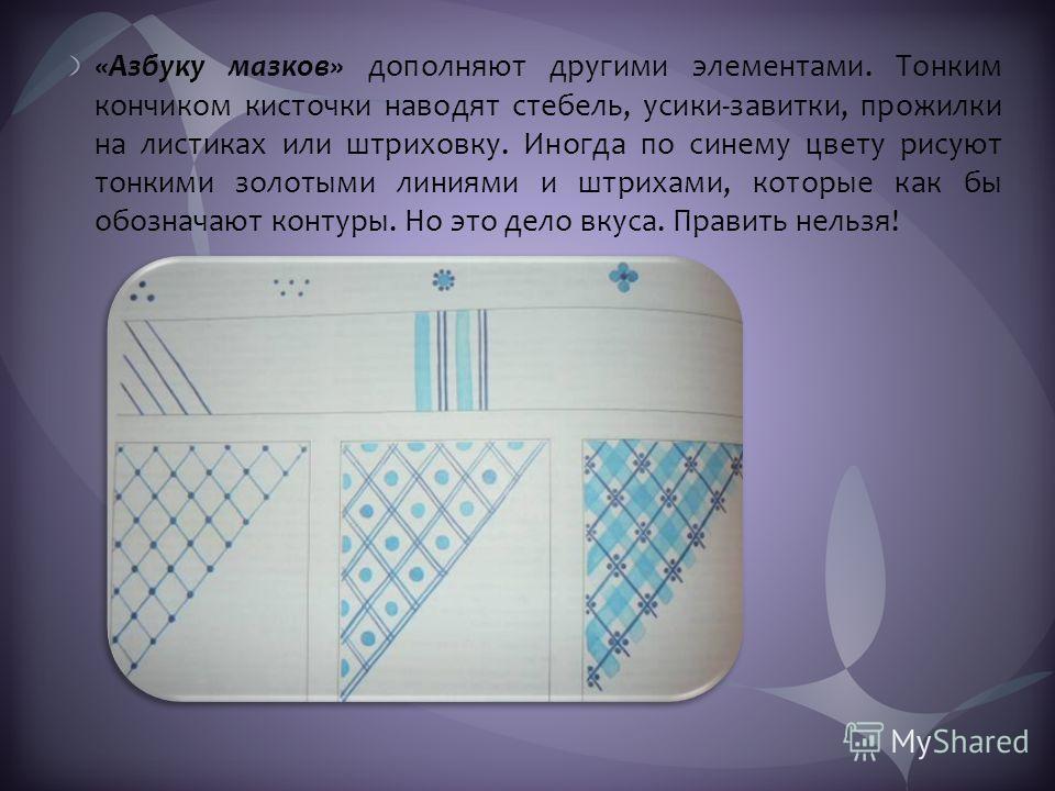 «Азбуку мазков» дополняют другими элементами. Тонким кончиком кисточки наводят стебель, усики-завитки, прожилки на листиках или штриховку. Иногда по синему цвету рисуют тонкими золотыми линиями и штрихами, которые как бы обозначают контуры. Но это де