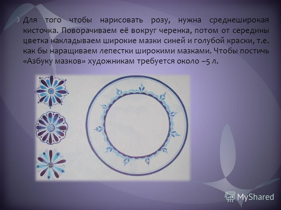 Для того чтобы нарисовать розу, нужна среднеширокая кисточка. Поворачиваем её вокруг черенка, потом от середины цветка накладываем широкие мазки синей и голубой краски, т.е. как бы наращиваем лепестки широкими мазками. Чтобы постичь «Азбуку мазков» х