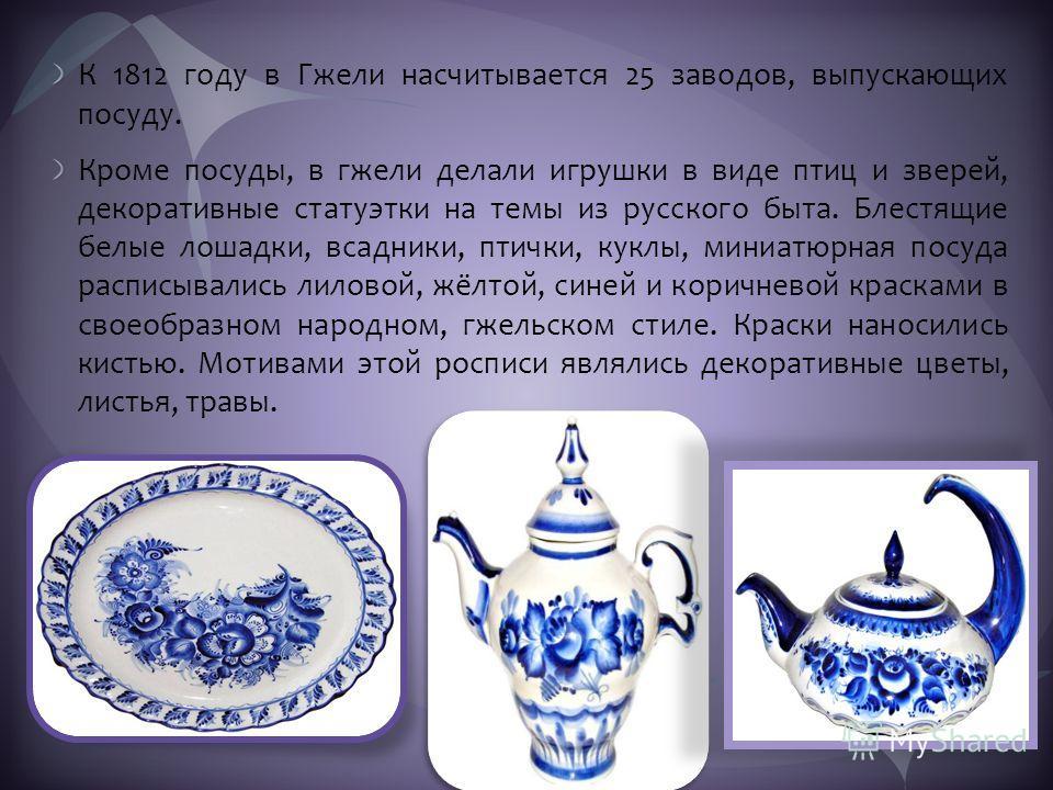 К 1812 году в Гжели насчитывается 25 заводов, выпускающих посуду. Кроме посуды, в гжели делали игрушки в виде птиц и зверей, декоративные статуэтки на темы из русского быта. Блестящие белые лошадки, всадники, птички, куклы, миниатюрная посуда расписы