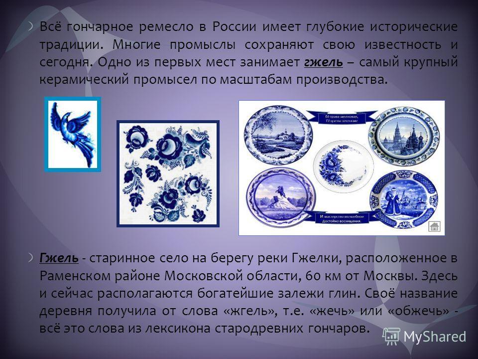 Всё гончарное ремесло в России имеет глубокие исторические традиции. Многие промыслы сохраняют свою известность и сегодня. Одно из первых мест занимает гжель – самый крупный керамический промысел по масштабам производства. Гжель - старинное село на б