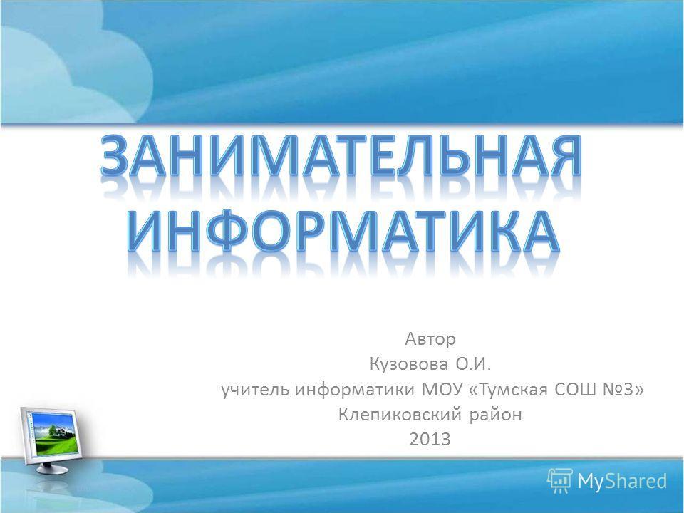 Автор Кузовова О.И. учитель информатики МОУ «Тумская СОШ 3» Клепиковский район 2013