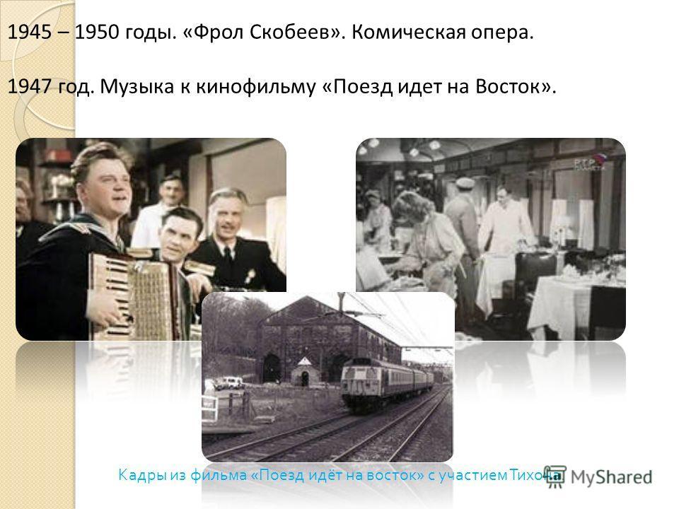 1945 – 1950 годы. «Фрол Скобеев». Комическая опера. 1947 год. Музыка к кинофильму «Поезд идет на Восток». Кадры из фильма «Поезд идёт на восток» с участием Тихона.