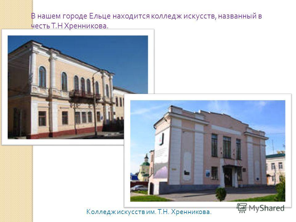 В нашем городе Ельце находится колледж искусств, названный в честь Т.Н Хренникова. Колледж искусств им. Т.Н. Хренникова.