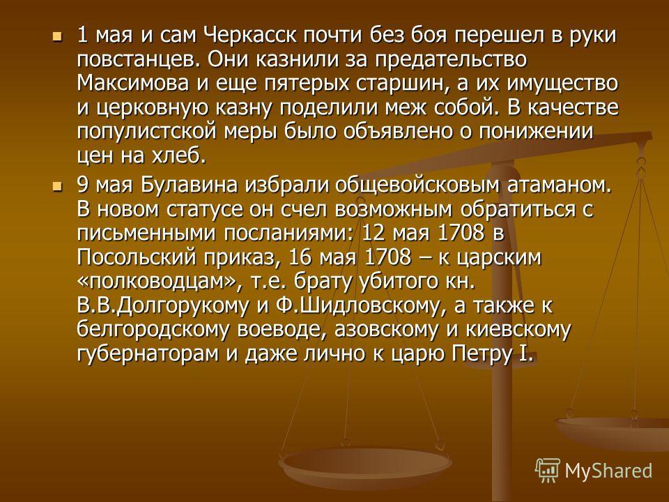 1 мая и сам Черкасск почти без боя перешел в руки повстанцев. Они казнили за предательство Максимова и еще пятерых старшин, а их имущество и церковную казну поделили меж собой. В качестве популистской меры было объявлено о понижении цен на хлеб. 1 ма