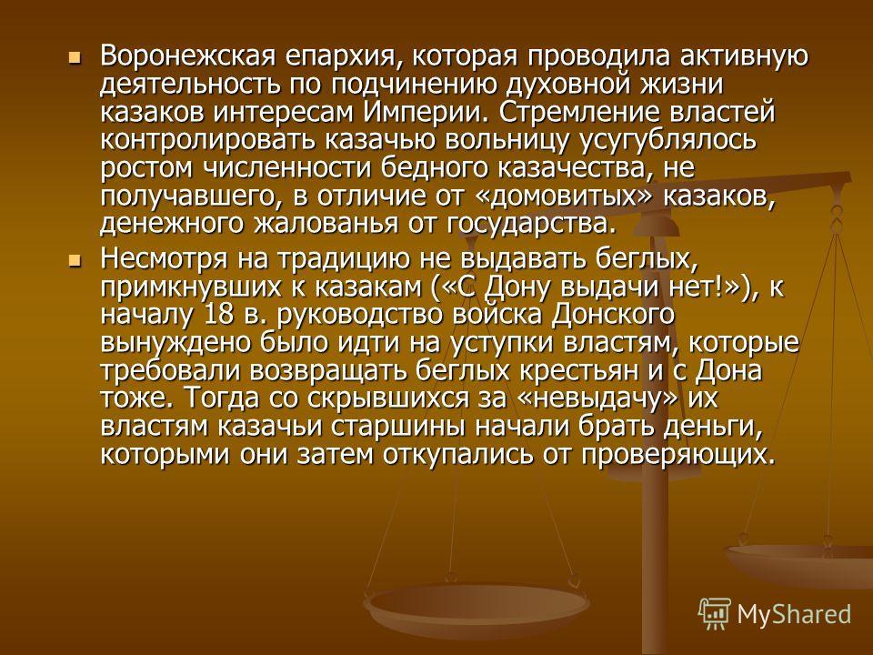Воронежская епархия, которая проводила активную деятельность по подчинению духовной жизни казаков интересам Империи. Стремление властей контролировать казачью вольницу усугублялось ростом численности бедного казачества, не получавшего, в отличие от «