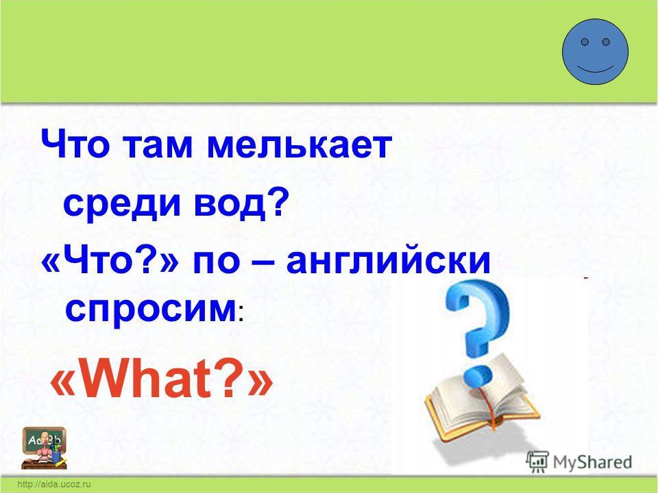 Что там мелькает среди вод? «Что?» по – английски спросим : «What?»