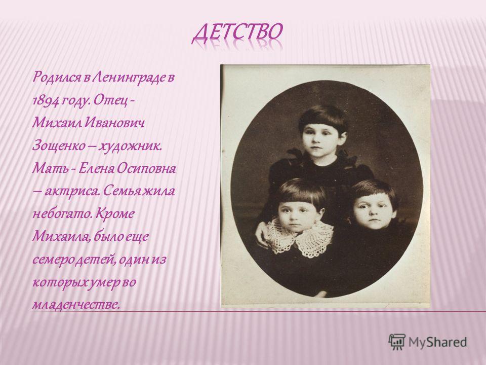 Родился в Ленинграде в 1894 году. Отец - Михаил Иванович Зощенко – художник. Мать - Елена Осиповна – актриса. Семья жила небогато. Кроме Михаила, было еще семеро детей, один из которых умер во младенчестве.