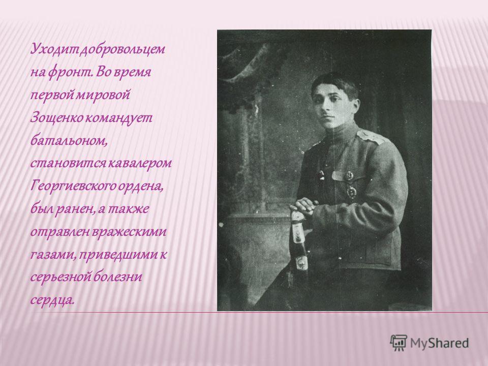 Уходит добровольцем на фронт. Во время первой мировой Зощенко командует батальоном, становится кавалером Георгиевского ордена, был ранен, а также отравлен вражескими газами, приведшими к серьезной болезни сердца.