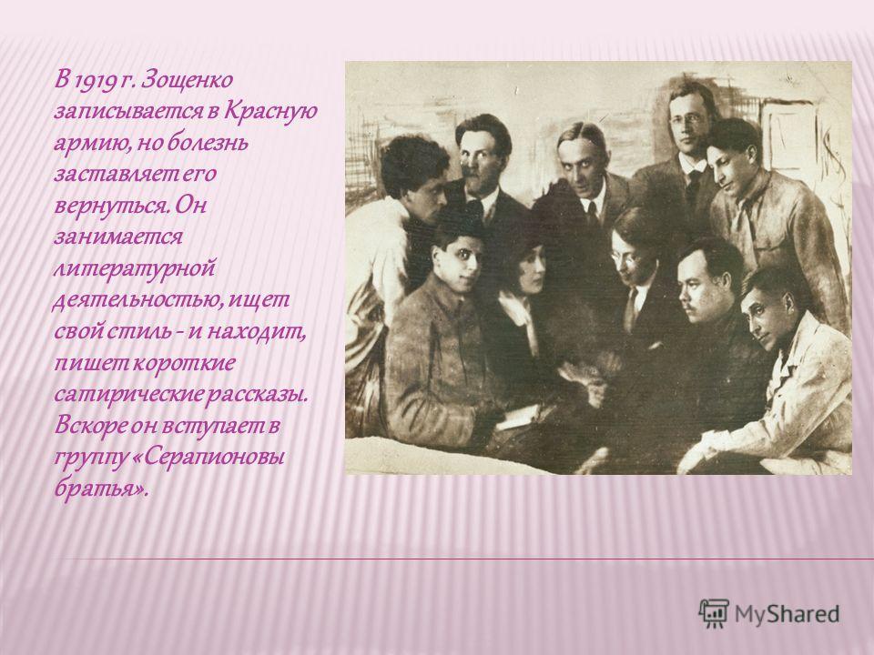 В 1919 г. Зощенко записывается в Красную армию, но болезнь заставляет его вернуться. Он занимается литературной деятельностью, ищет свой стиль - и находит, пишет короткие сатирические рассказы. Вскоре он вступает в группу «Серапионовы братья».