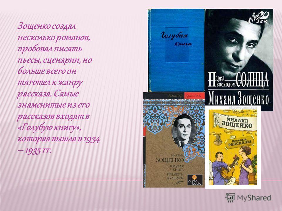 Зощенко создал несколько романов, пробовал писать пьесы, сценарии, но больше всего он тяготел к жанру рассказа. Самые знаменитые из его рассказов входят в «Голубую книгу», которая вышла в 1934 – 1935 гг.