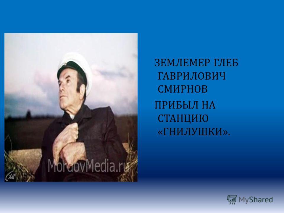 ЗЕМЛЕМЕР ГЛЕБ ГАВРИЛОВИЧ СМИРНОВ ПРИБЫЛ НА СТАНЦИЮ «ГНИЛУШКИ».
