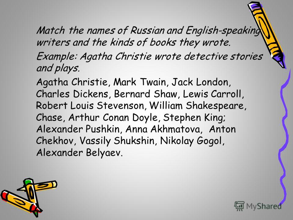 Match the names of Russian and English-speaking writers and the kinds of books they wrote. Example: Agatha Christie wrote detective stories and plays. Agatha Christie, Mark Twain, Jack London, Charles Dickens, Bernard Shaw, Lewis Carroll, Robert Loui