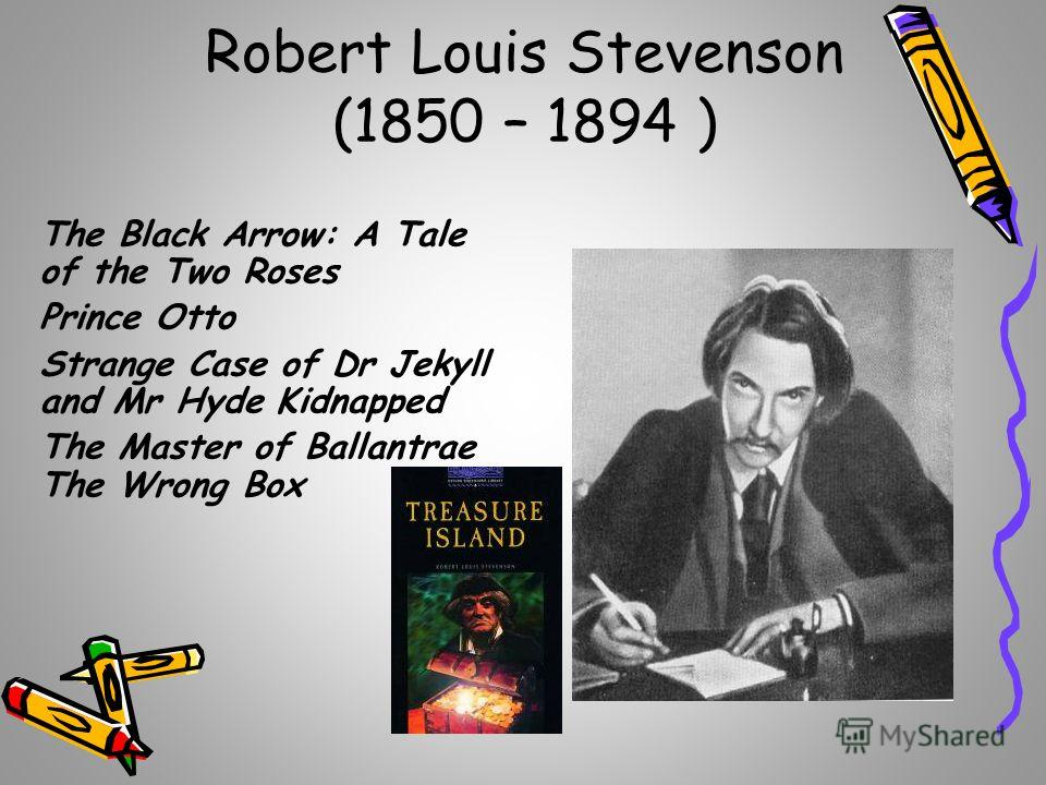 Robert Louis Stevenson (1850 – 1894 ) The Black Arrow: A Tale of the Two Roses Prince Otto Strange Case of Dr Jekyll and Mr Hyde Kidnapped The Master of Ballantrae The Wrong Box