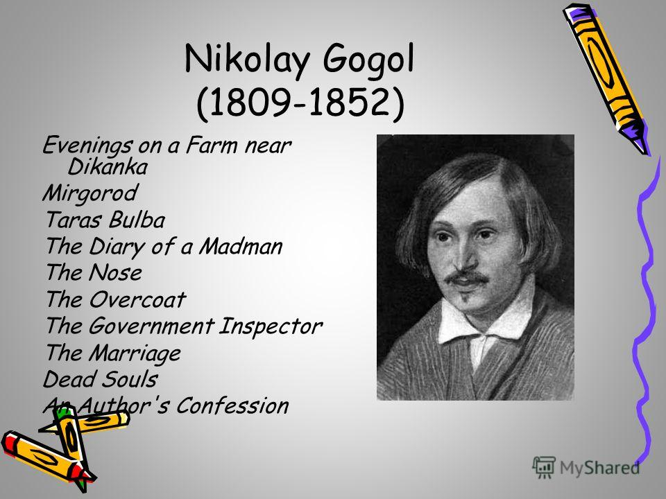 Nikolay Gogol (1809-1852) Evenings on a Farm near Dikanka Mirgorod Taras Bulba The Diary of a Madman The Nose The Overcoat The Government Inspector The Marriage Dead Souls An Author's Confession