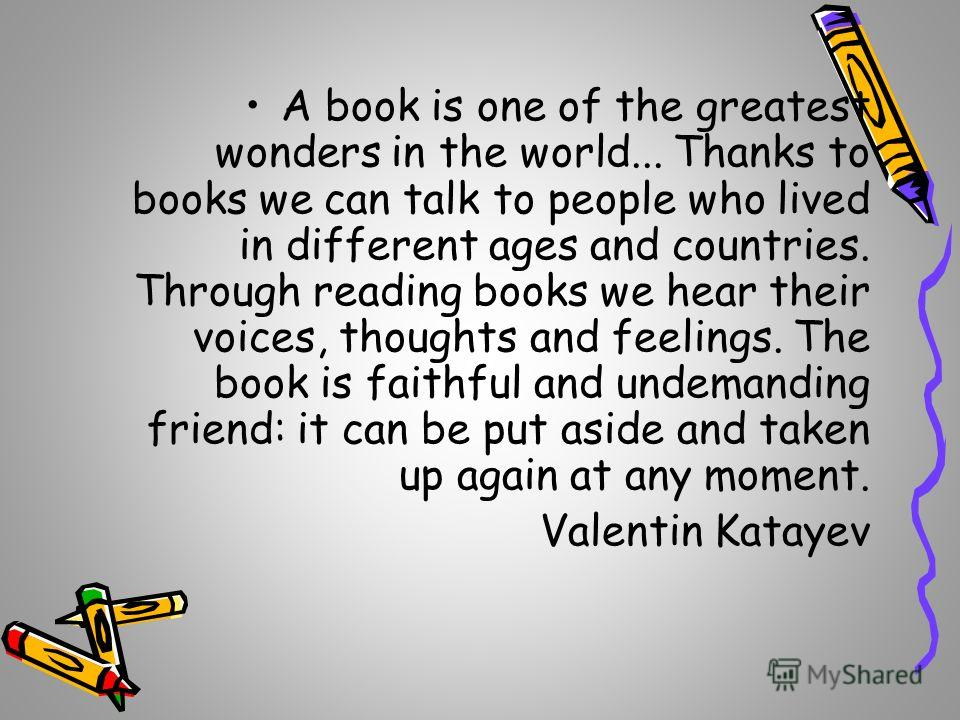 A book is one of the greatest wonders in the world... Thanks to books we can talk to people who lived in different ages and countries. Through reading books we hear their voices, thoughts and feelings. The book is faithful and undemanding friend: it