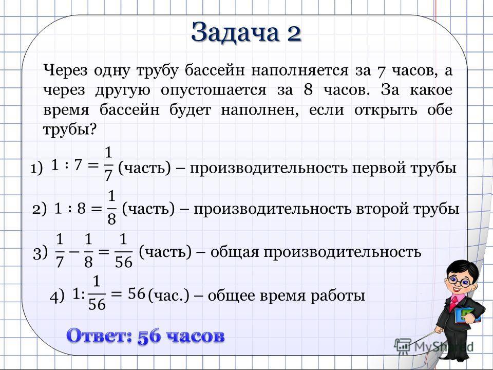 Задача 2 Через одну трубу бассейн наполняется за 7 часов, а через другую опустошается за 8 часов. За какое время бассейн будет наполнен, если открыть обе трубы? 1) (часть) – производительность первой трубы 2) (часть) – производительность второй трубы