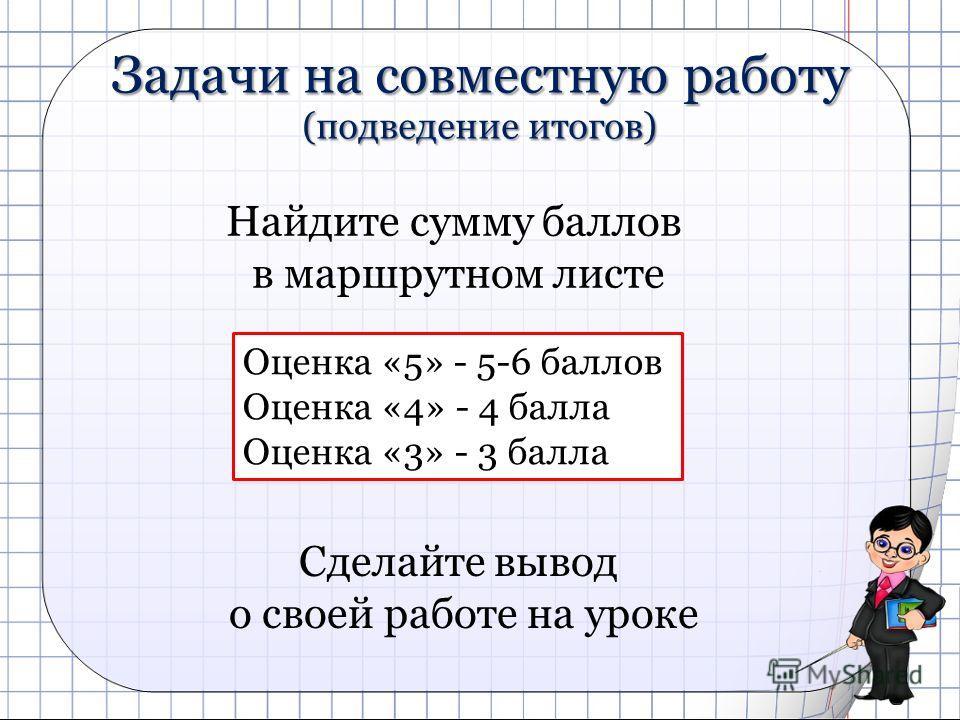 Задачи на совместную работу (подведение итогов) Найдите сумму баллов в маршрутном листе Оценка «5» - 5-6 баллов Оценка «4» - 4 балла Оценка «3» - 3 балла Сделайте вывод о своей работе на уроке