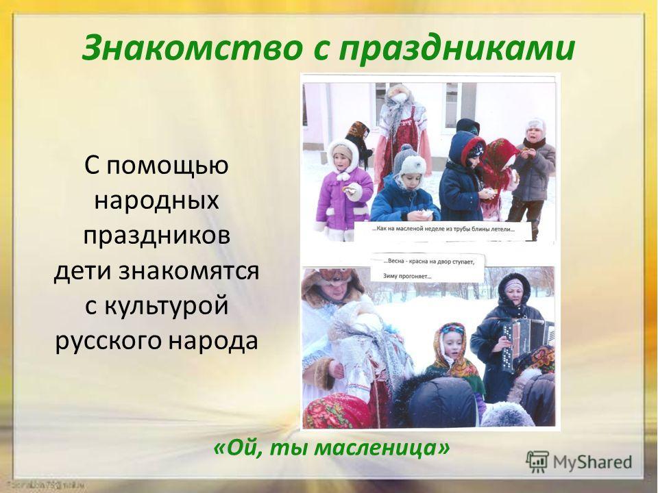 Знакомство с праздниками «Ой, ты масленица» С помощью народных праздников дети знакомятся с культурой русского народа
