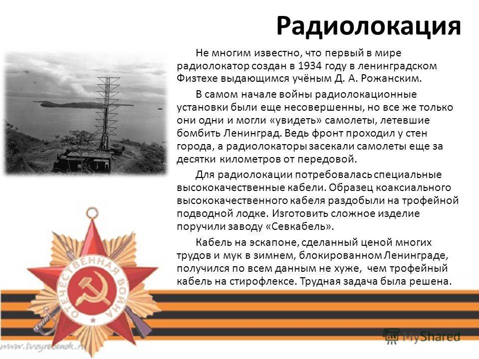 Радиолокация Не многим известно, что первый в мире радиолокатор создан в 1934 году в ленинградском Физтехе выдающимся учёным Д. А. Рожанским. В самом начале войны радиолокационные установки были еще несовершенны, но все же только они одни и могли «ув