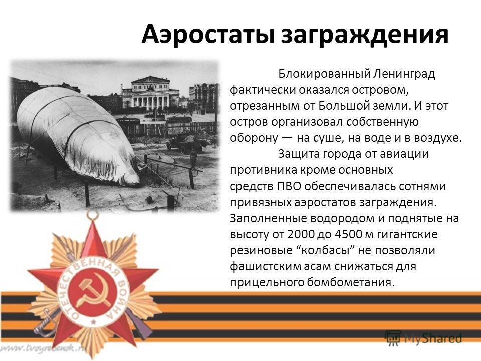 Аэростаты заграждения Блокированный Ленинград фактически оказался островом, отрезанным от Большой земли. И этот остров организовал собственную оборону на суше, на воде и в воздухе. Защита города от авиации противника кроме основных средств ПВО обеспе
