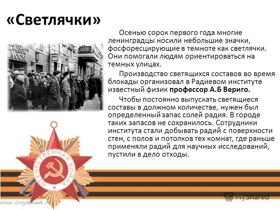 «Светлячки» Осенью сорок первого года многие ленинградцы носили небольшие значки, фосфоресцирующие в темноте как светлячки. Они помогали людям ориентироваться на темных улицах. Производство светящихся составов во время блокады организовал в Радиевом