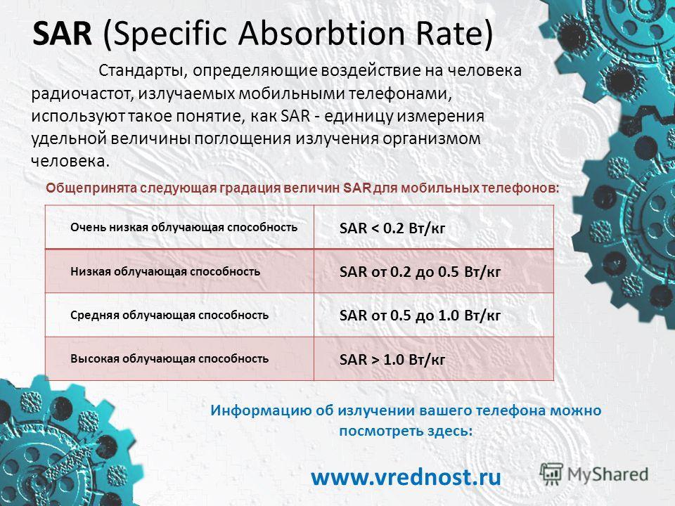 SAR (Specific Absorbtion Rate) Стандарты, определяющие воздействие на человека радиочастот, излучаемых мобильными телефонами, используют такое понятие, как SAR - единицу измерения удельной величины поглощения излучения организмом человека. Очень низк