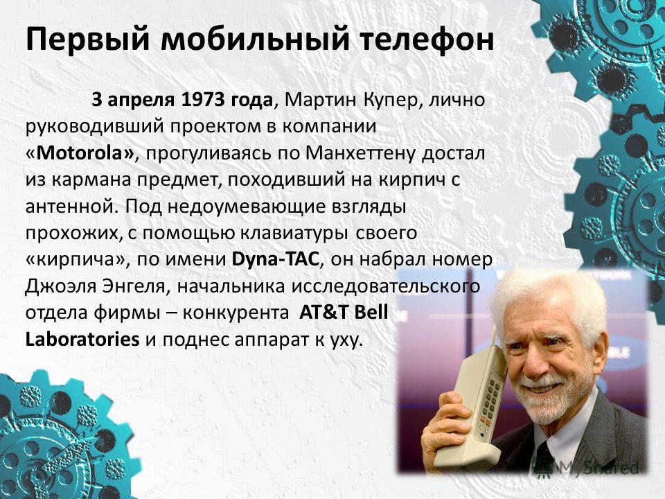 Первый мобильный телефон 3 апреля 1973 года, Мартин Купер, лично руководивший проектом в компании «Motorola», прогуливаясь по Манхеттену достал из кармана предмет, походивший на кирпич с антенной. Под недоумевающие взгляды прохожих, с помощью клавиат