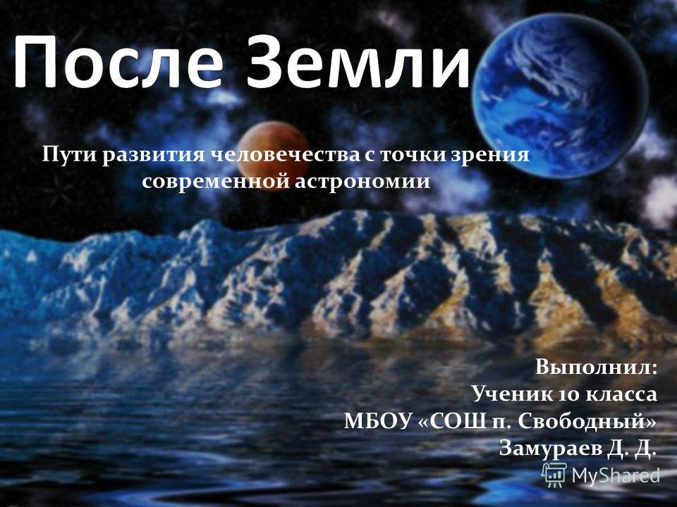 Пути развития человечества с точки зрения современной астрономии Выполнил: Ученик 10 класса МБОУ «СОШ п. Свободный» Замураев Д. Д.
