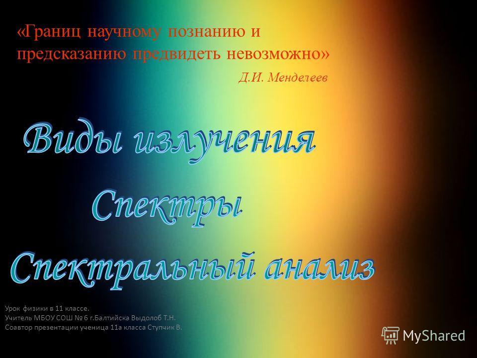 1 «Границ научному познанию и предсказанию предвидеть невозможно» Д.И. Менделеев Урок физики в 11 классе. Учитель МБОУ СОШ 6 г.Балтийска Выдолоб Т.Н. Соавтор презентации ученица 11а класса Ступчик В.