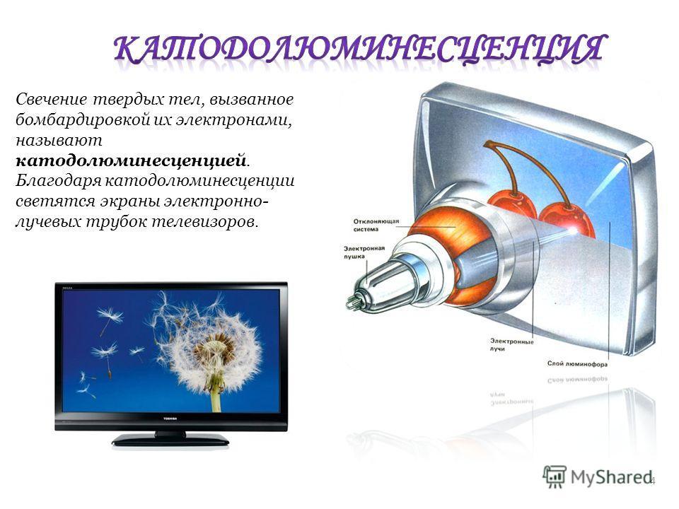 Свечение твердых тел, вызванное бомбардировкой их электронами, называют катодолюминесценцией. Благодаря катодолюминесценции светятся экраны электронно- лучевых трубок телевизоров. 4