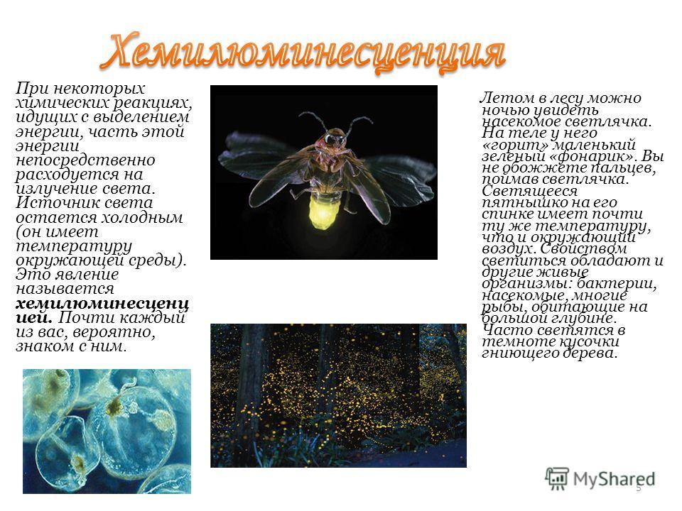 5 При некоторых химических реакциях, идущих с выделением энергии, часть этой энергии непосредственно расходуется на излучение света. Источник света остается холодным (он имеет температуру окружающей среды). Это явление называется хемилюминесценц ией.
