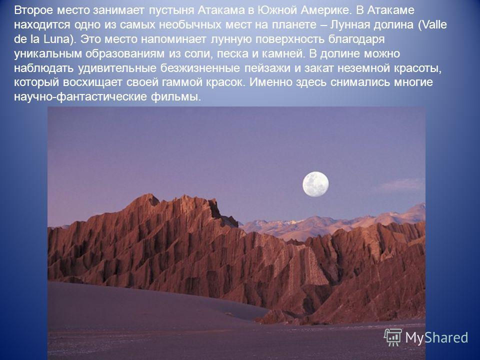 Второе место занимает пустыня Атакама в Южной Америке. В Атакаме находится одно из самых необычных мест на планете – Лунная долина (Valle de la Luna). Это место напоминает лунную поверхность благодаря уникальным образованиям из соли, песка и камней.