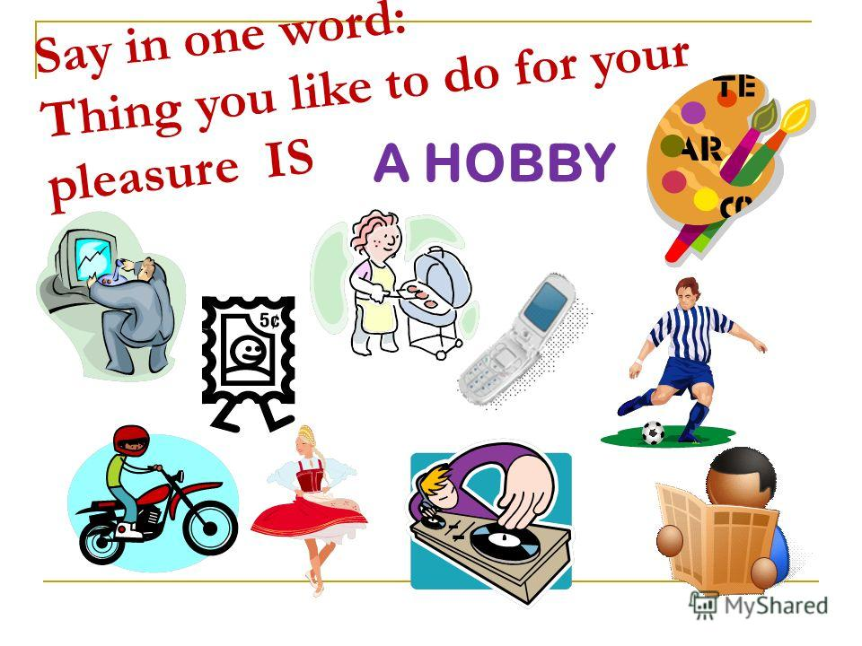 Say in one word: Thing you like to do for your pleasure IS A HOBBY