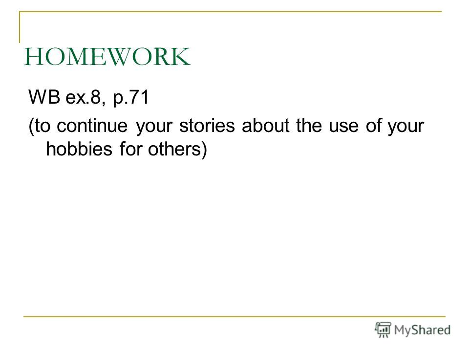 HOMEWORK WB ex.8, p.71 (to continue your stories about the use of your hobbies for others)
