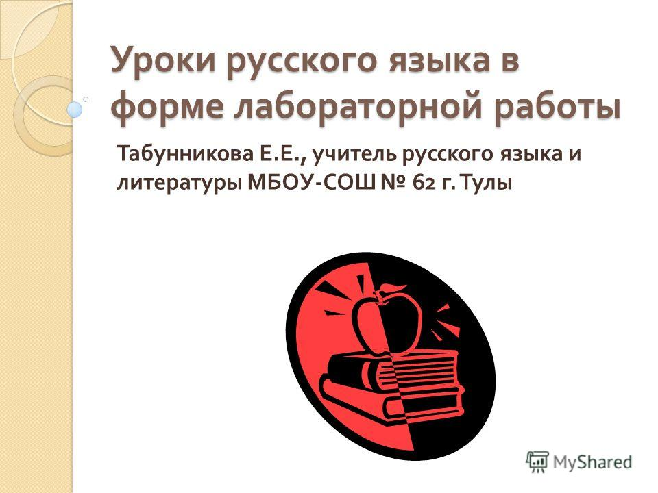 Уроки русского языка в форме лабораторной работы Табунникова Е. Е., учитель русского языка и литературы МБОУ - СОШ 62 г. Тулы