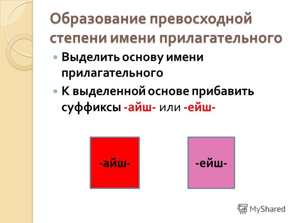 Образование превосходной степени имени прилагательного Выделить основу имени прилагательного К выделенной основе прибавить суффиксы - айш - или - ейш - - айш -- ейш -