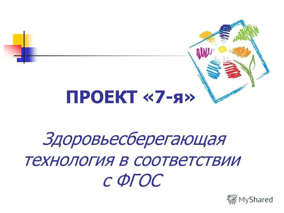 ПРОЕКТ «7-я» Здоровьесберегающая технология в соответствии с ФГОС