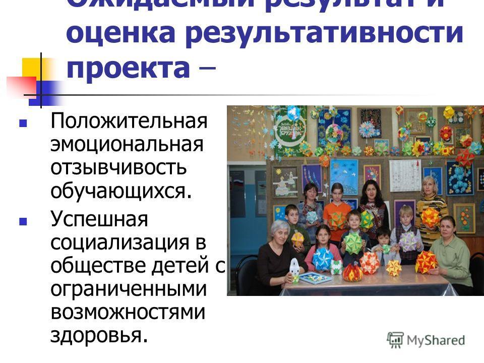 Ожидаемый результат и оценка результативности проекта – Положительная эмоциональная отзывчивость обучающихся. Успешная социализация в обществе детей с ограниченными возможностями здоровья.