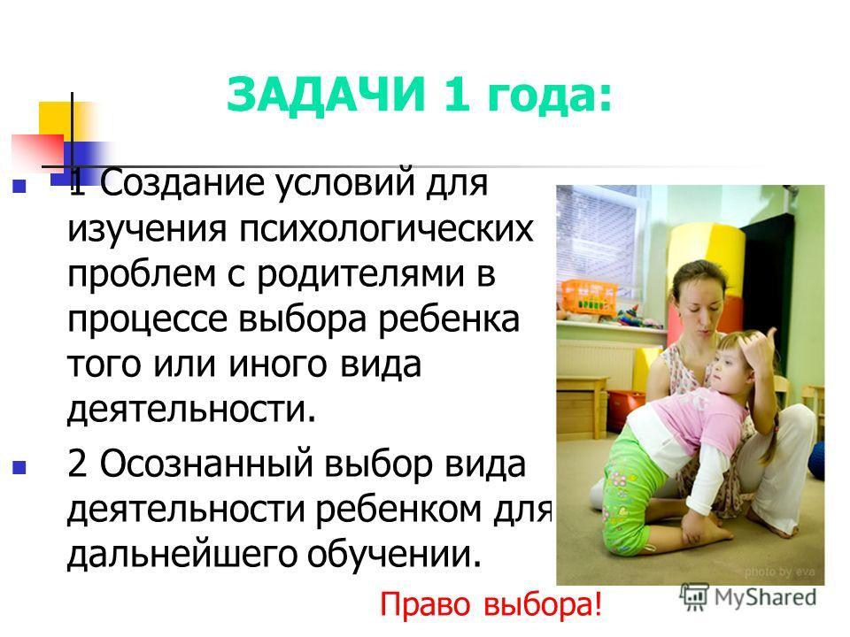 ЗАДАЧИ 1 года: 1 Создание условий для изучения психологических проблем с родителями в процессе выбора ребенка того или иного вида деятельности. 2 Осознанный выбор вида деятельности ребенком для дальнейшего обучении. Право выбора!