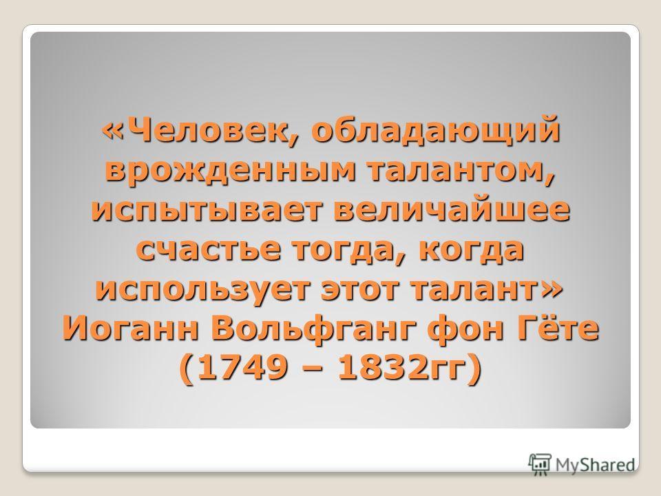 «Человек, обладающий врожденным талантом, испытывает величайшее счастье тогда, когда использует этот талант» Иоганн Вольфганг фон Гёте (1749 – 1832гг)