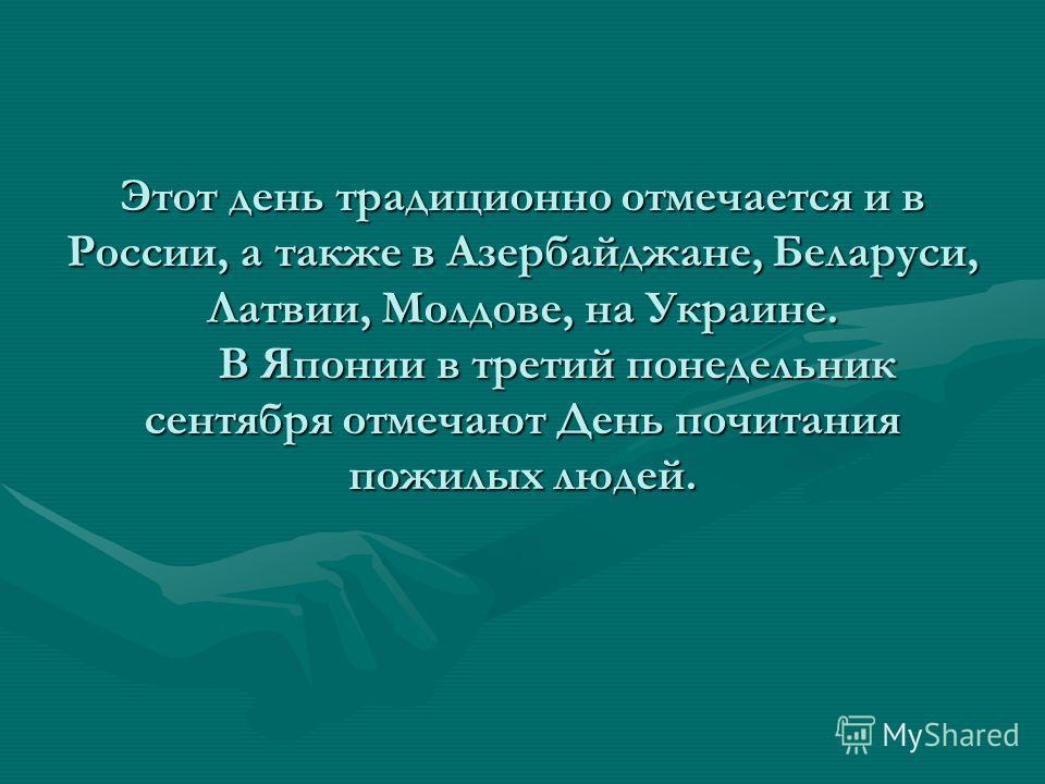 Этот день традиционно отмечается и в России, а также в Азербайджане, Беларуси, Латвии, Молдове, на Украине. В Японии в третий понедельник сентября отмечают День почитания пожилых людей.