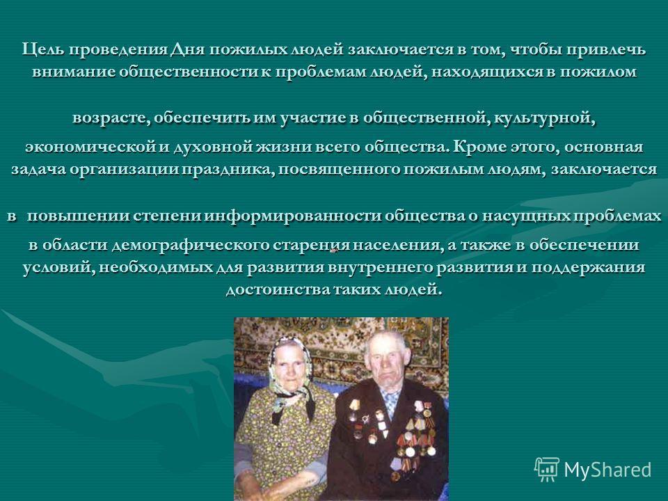 Цель проведения Дня пожилых людей заключается в том, чтобы привлечь внимание общественности к проблемам людей, находящихся в пожилом возрасте, обеспечить им участие в общественной, культурной, экономической и духовной жизни всего общества. Кроме этог
