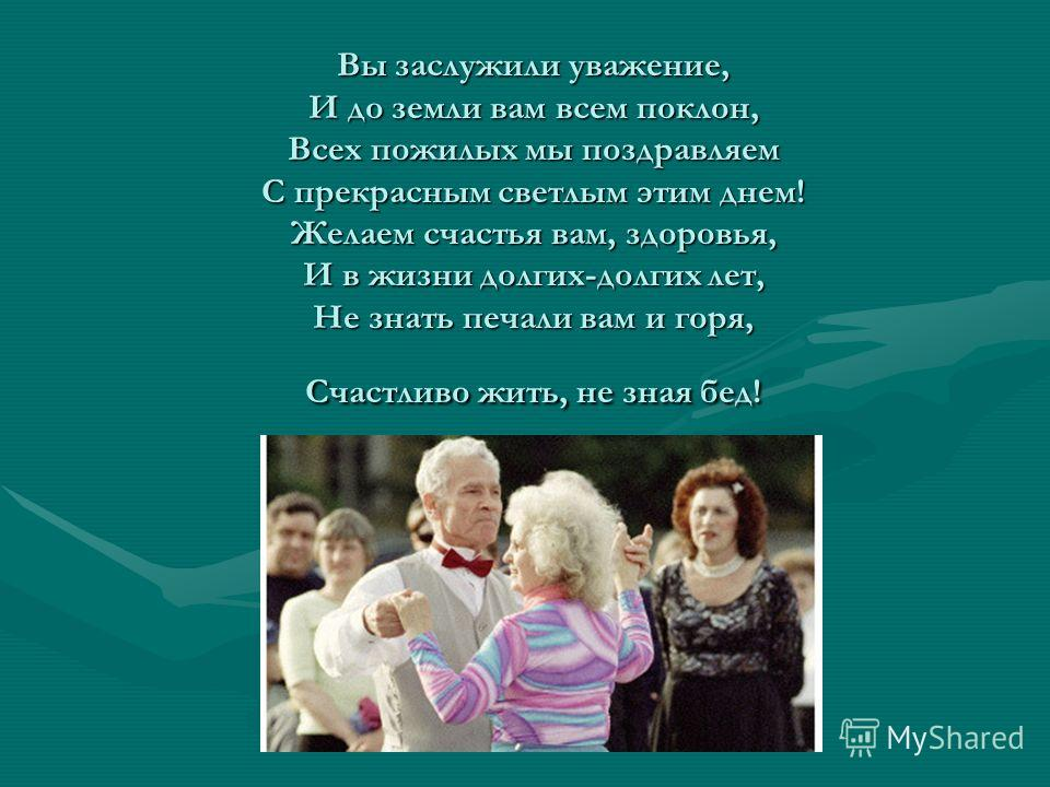 Вы заслужили уважение, И до земли вам всем поклон, Всех пожилых мы поздравляем С прекрасным светлым этим днем! Желаем счастья вам, здоровья, И в жизни долгих-долгих лет, Не знать печали вам и горя, Счастливо жить, не зная бед!