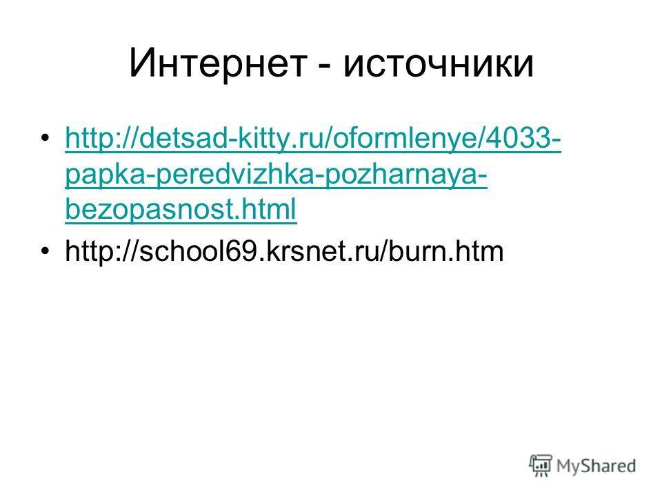 Интернет - источники http://detsad-kitty.ru/oformlenye/4033- papka-peredvizhka-pozharnaya- bezopasnost.htmlhttp://detsad-kitty.ru/oformlenye/4033- papka-peredvizhka-pozharnaya- bezopasnost.html http://school69.krsnet.ru/burn.htm