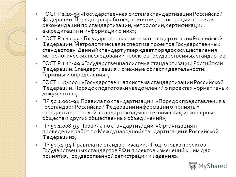 ГОСТ Р 1.10-95 « Государственная система стандартизации Российской Федерации. Порядок разработки, принятия, регистрации правил и рекомендаций по стандартизации, метрологии, сертификации, аккредитации и информации о них »; ГОСТ Р 1.11-99 « Государстве