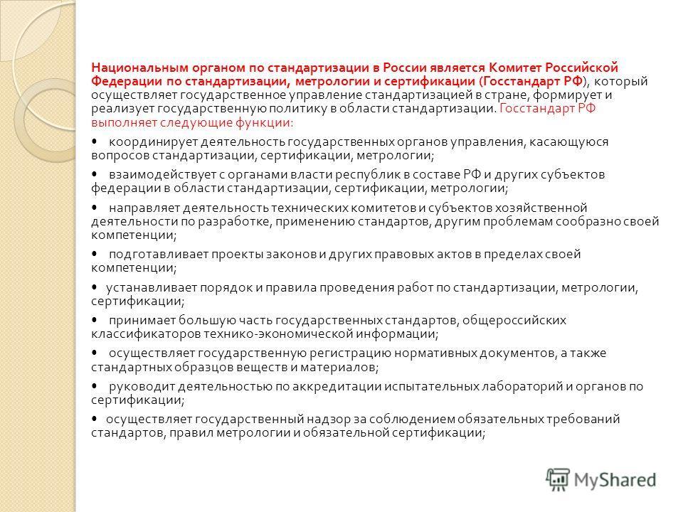 Национальным органом по стандартизации в России является Комитет Российской Федерации по стандартизации, метрологии и сертификации ( Госстандарт РФ ), который осуществляет государственное управление стандартизацией в стране, формирует и реализует гос